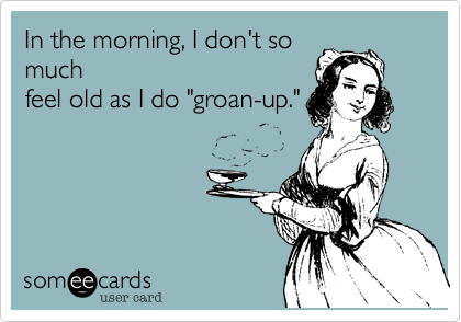 "In the morning, I don't so much feel old as I do ""groan-up."""