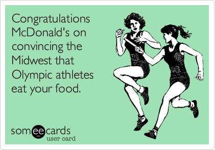 Congratulations McDonald's on convincing the Midwest that Olympic athletes  eat your food.