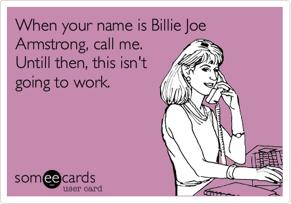 When your name is Billie Joe Armstrong, call me. Untill then, this isn't going to work.