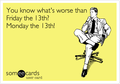 You know what's worse than Friday the 13th?  Monday the 13th!