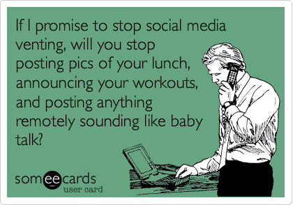 If I promise to stop social media venting, will you stop posting pics of your lunch, announcing your workouts, and posting anything remotely sounding like baby talk?