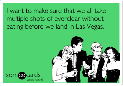 I want to make sure that we all take multiple shots of everclear without eating before we land in Las Vegas.