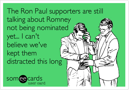 The Ron Paul supporters are still talking about Romney not being nominated yet... I can't believe we've kept them distracted this long