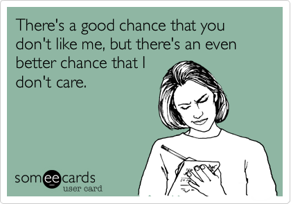There's a good chance that you don't like me, but there's an even better chance that I don't care.