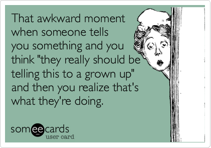 """That awkward moment when someone tells you something and you think """"they really should be telling this to a grown up"""" and then you realize that's what they're doing."""