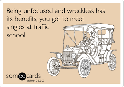 Being unfocused and wreckless has its benefits, you get to meet singles at traffic school