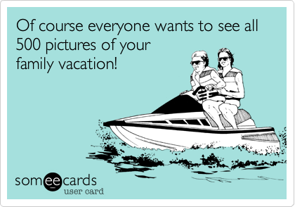 Of course everyone wants to see all 500 pictures of your family vacation!