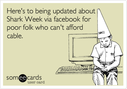Here's to being updated about Shark Week via facebook for poor folk who can't afford cable.