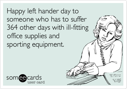 Happy left hander day to someone who has to suffer 364 other days with ill-fitting office supplies and sporting equipment.