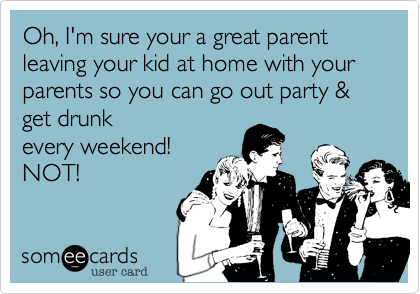 Oh, I'm sure your a great parent leaving your kid at home with your parents so you can go out party & get drunk every weekend! NOT!