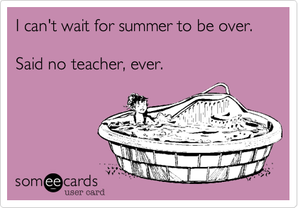 I can't wait for summer to be over.    Said no teacher, ever.