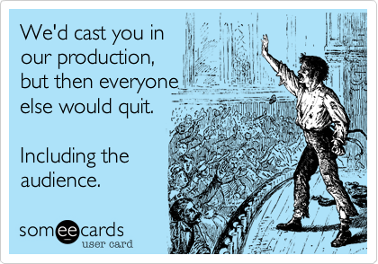 We'd cast you in  our production,  but then everyone  else would quit.  Including the  audience.