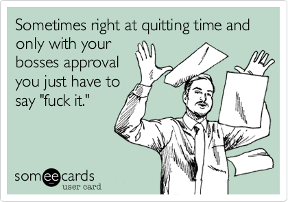 "Sometimes right at quitting time and only with your bosses approval you just have to say ""fuck it."""