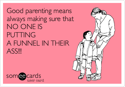 Good parenting means always making sure that  NO ONE IS PUTTING A FUNNEL IN THEIR ASS!!!