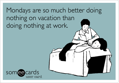 Mondays are so much better doing nothing on vacation than doing nothing at work.