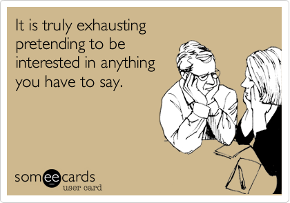 It is truly exhausting pretending to be interested in anything you have to say.