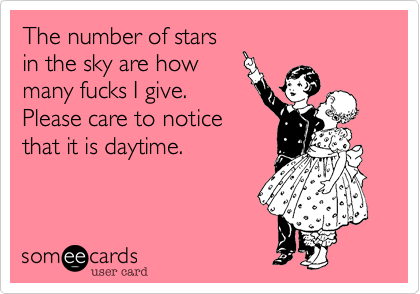 The number of stars in the sky are how many fucks I give. Please care to notice that it is daytime.