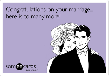 Congratulations on your marriage... here is to many more!