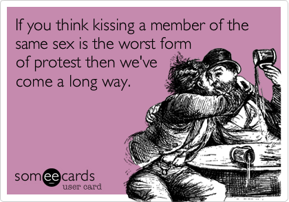 If you think kissing a member of the same sex is the worst form of protest then we've come a long way.