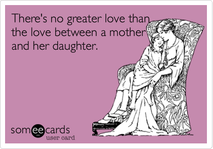 There's no greater love than  the love between a mother and her daughter.