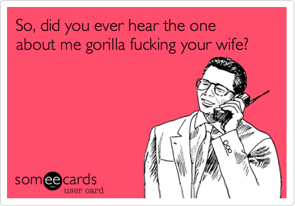 So, did you ever hear the one about me gorilla fucking your wife?