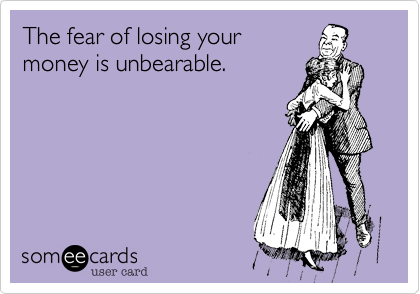 The fear of losing your money is unbearable.