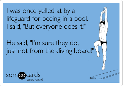 "I was once yelled at by a  lifeguard for peeing in a pool.  I said, ""But everyone does it!""  He said, ""I'm sure they do,  just not from the diving board!"""