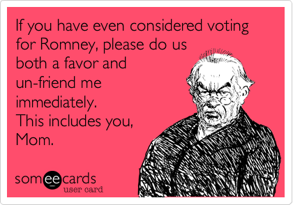 If you have even considered voting for Romney, please do us both a favor and un-friend me immediately. This includes you, Mom.