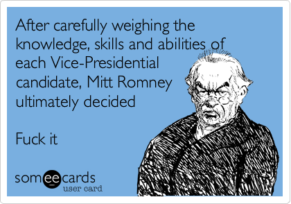 After carefully weighing the knowledge, skills and abilities of each Vice-Presidential candidate, Mitt Romney ultimately decided  Fuck it