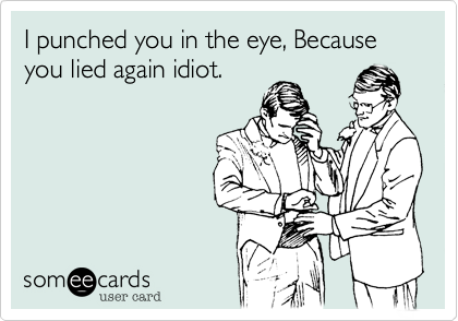 I punched you in the eye, Because you lied again idiot.