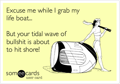 Excuse me while I grab my life boat...  But your tidal wave of bullshit is about to hit shore!