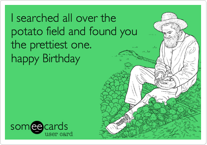 I searched all over the potato field and found you the prettiest one. happy Birthday