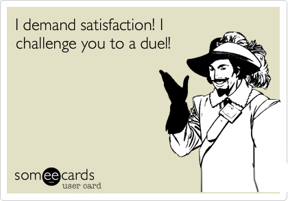 I demand satisfaction! I challenge you to a duel!