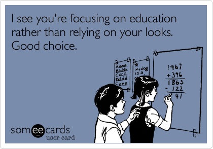 I see you're focusing on education rather than relying on your looks. Good choice.
