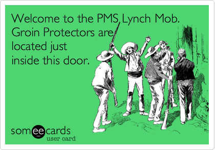 Welcome to the PMS Lynch Mob.  Groin Protectors are located just inside this door.