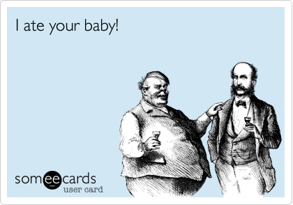 I ate your baby!