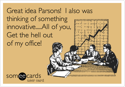 Great idea Parsons!  I also was thinking of something   innovative.....All of you, Get the hell out of my office!