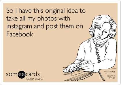 So I have this original idea to take all my photos with instagram and post them on Facebook