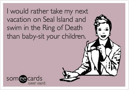 I would rather take my next vacation on Seal Island and swim in the Ring of Death than baby-sit your children.