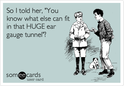 """So I told her, """"You know what else can fit in that HUGE ear gauge tunnel""""?"""