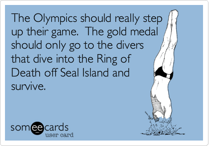 The Olympics should really step up their game.  The gold medal should only go to the divers that dive into the Ring of Death off Seal Island and survive.