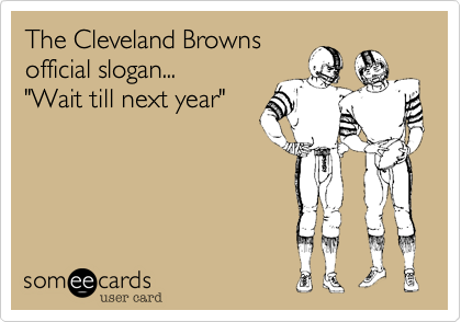 "The Cleveland Browns official slogan... ""Wait till next year"""