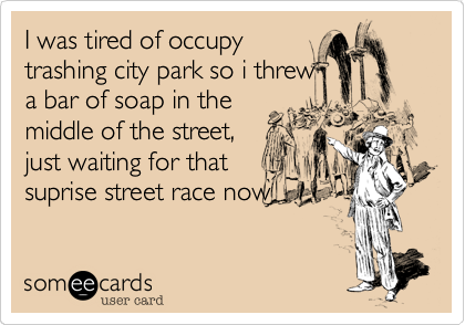 I was tired of occupy trashing city park so i threw a bar of soap in the middle of the street, just waiting for that suprise street race now