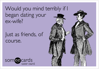 Would you mind terribly if I began dating your ex-wife?   Just as friends, of course.