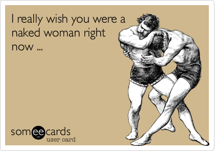 I really wish you were a naked woman right now ...