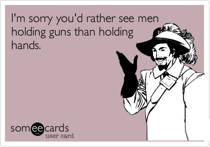 I'm sorry you'd rather see men holding guns than holding hands.