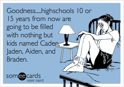 Goodness.....highschools 10 or 15 years from now are going to be filled with nothing but kids named Caden, Jaden, Aiden, and Braden.