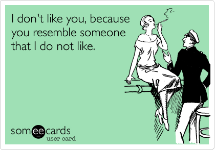 I don't like you, because you resemble someone that I do not like.