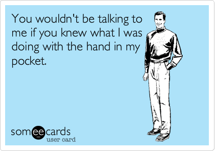 You wouldn't be talking to me if you knew what I was doing with the hand in my pocket.