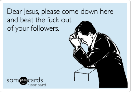 Dear Jesus, please come down here and beat the fuck out of your followers.